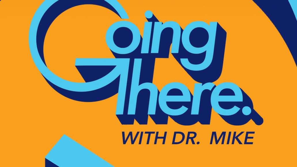 Going There with Dr. Mike